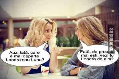Discutie intre 2 blonde: Auzi fata, care e mai aproape, Londra sau Luna?