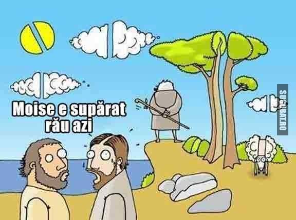 Moise e suparat rau azi