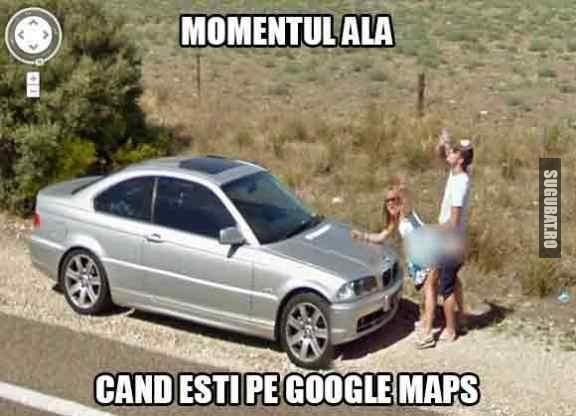 Momentul ala cand esti pe Google Maps