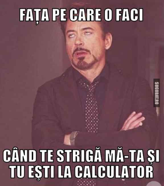 Cand te striga ma-ta si tu esti la calculator