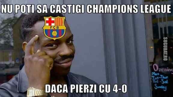 Nu poti sa castigi Champions League daca pierzi cu 4-0 #rollsafe #barcelona