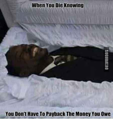 Cand mori si stii ca nu trebuie sa returnezi banii pe care ii datorezi